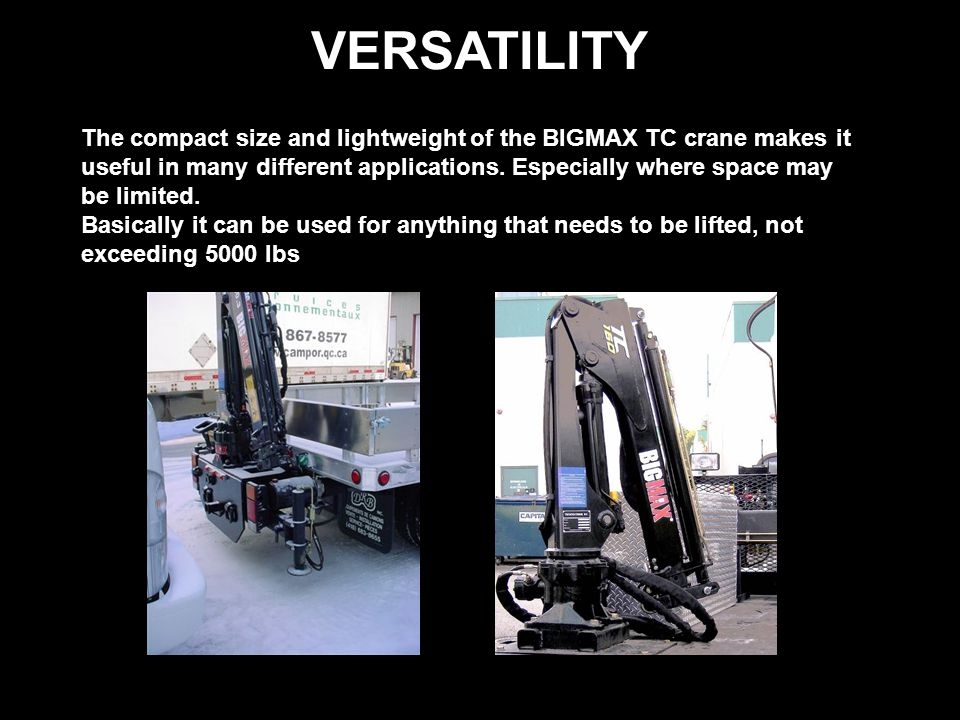 VERSATILITY The compact size and lightweight of the BIGMAX TC crane makes it useful in many different applications.
