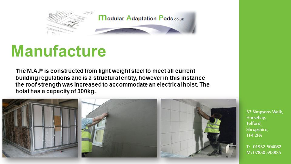 Manufacture The M.A.P is constructed from light weight steel to meet all current building regulations and is a structural entity, however in this instance the roof strength was increased to accommodate an electrical hoist.