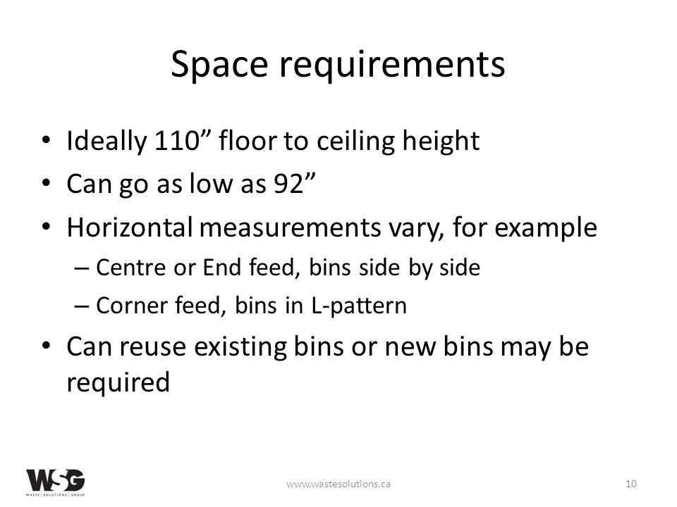 Space requirements Ideally 110 floor to ceiling height Can go as low as 92 Horizontal measurements vary, for example – Centre or End feed, bins side by side – Corner feed, bins in L-pattern Can reuse existing bins or new bins may be required www.wastesolutions.ca10
