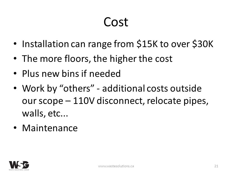 Cost Installation can range from $15K to over $30K The more floors, the higher the cost Plus new bins if needed Work by others - additional costs outside our scope – 110V disconnect, relocate pipes, walls, etc...