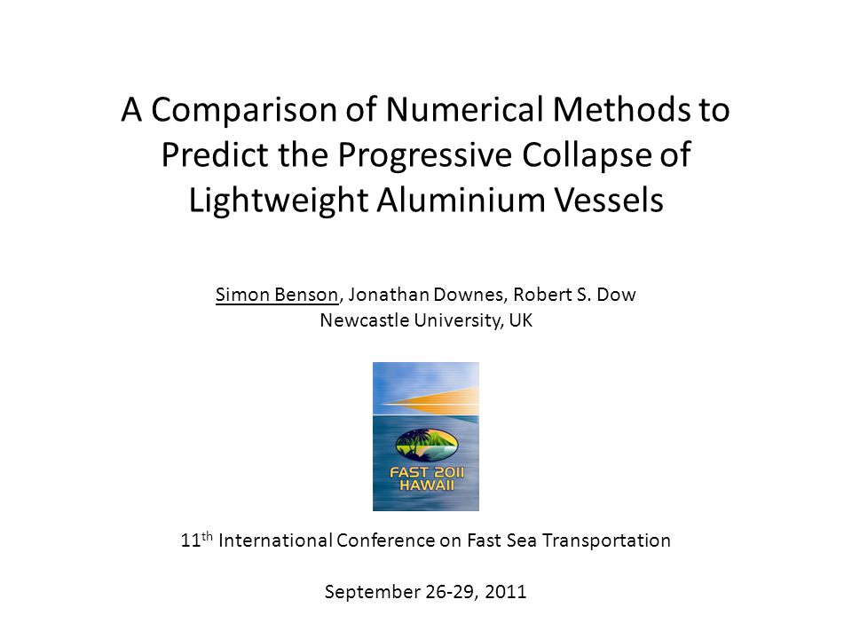 A Comparison of Numerical Methods to Predict the Progressive Collapse of Lightweight Aluminium Vessels Simon Benson, Jonathan Downes, Robert S.