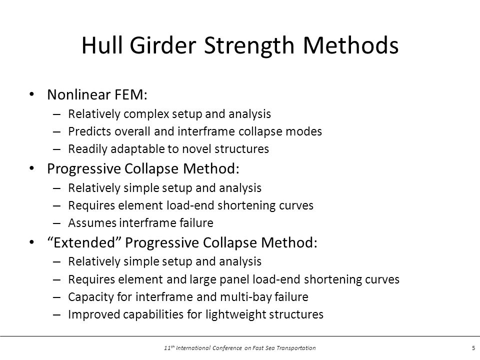 11 th International Conference on Fast Sea Transportation 5 Hull Girder Strength Methods Nonlinear FEM: – Relatively complex setup and analysis – Predicts overall and interframe collapse modes – Readily adaptable to novel structures Progressive Collapse Method: – Relatively simple setup and analysis – Requires element load-end shortening curves – Assumes interframe failure Extended Progressive Collapse Method: – Relatively simple setup and analysis – Requires element and large panel load-end shortening curves – Capacity for interframe and multi-bay failure – Improved capabilities for lightweight structures