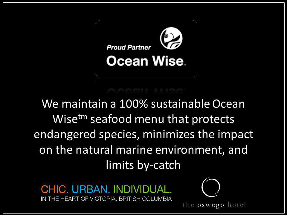 We maintain a 100% sustainable Ocean Wise tm seafood menu that protects endangered species, minimizes the impact on the natural marine environment, and limits by-catch