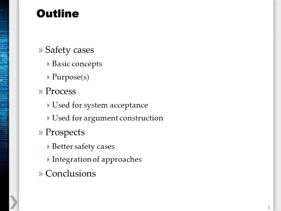 2 » Safety cases Basic concepts Purpose(s) » Process Used for system acceptance Used for argument construction » Prospects Better safety cases Integration of approaches » Conclusions Outline