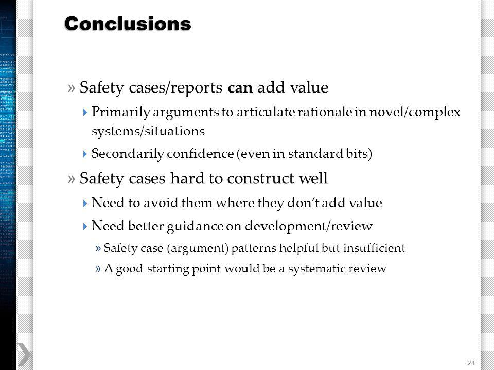 24 » Safety cases/reports can add value Primarily arguments to articulate rationale in novel/complex systems/situations Secondarily confidence (even in standard bits) » Safety cases hard to construct well Need to avoid them where they dont add value Need better guidance on development/review » Safety case (argument) patterns helpful but insufficient » A good starting point would be a systematic review Conclusions