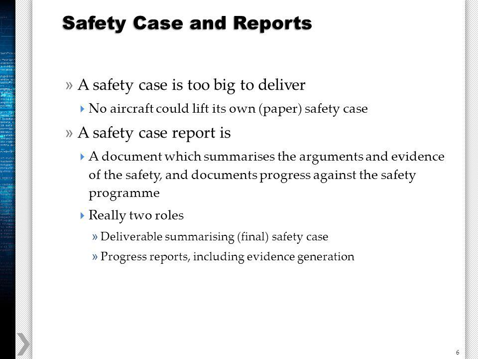 6 » A safety case is too big to deliver No aircraft could lift its own (paper) safety case » A safety case report is A document which summarises the arguments and evidence of the safety, and documents progress against the safety programme Really two roles » Deliverable summarising (final) safety case » Progress reports, including evidence generation Safety Case and Reports
