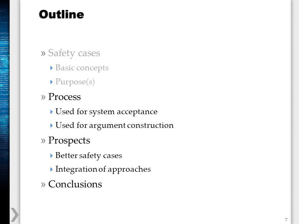 7 » Safety cases Basic concepts Purpose(s) » Process Used for system acceptance Used for argument construction » Prospects Better safety cases Integration of approaches » Conclusions Outline