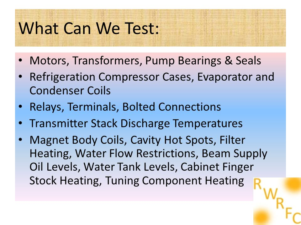 What Can We Test: Motors, Transformers, Pump Bearings & Seals Refrigeration Compressor Cases, Evaporator and Condenser Coils Relays, Terminals, Bolted Connections Transmitter Stack Discharge Temperatures Magnet Body Coils, Cavity Hot Spots, Filter Heating, Water Flow Restrictions, Beam Supply Oil Levels, Water Tank Levels, Cabinet Finger Stock Heating, Tuning Component Heating