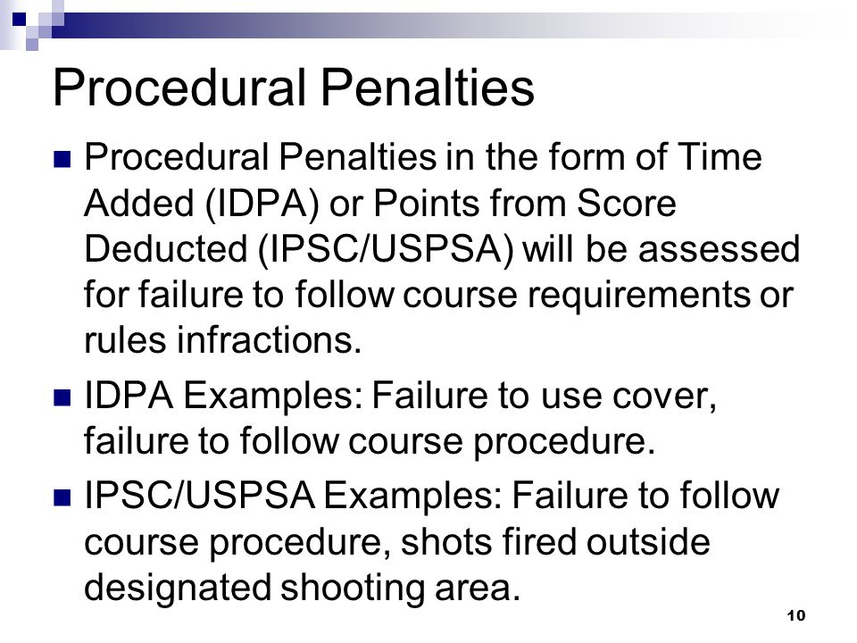 Procedural Penalties Procedural Penalties in the form of Time Added (IDPA) or Points from Score Deducted (IPSC/USPSA) will be assessed for failure to follow course requirements or rules infractions.