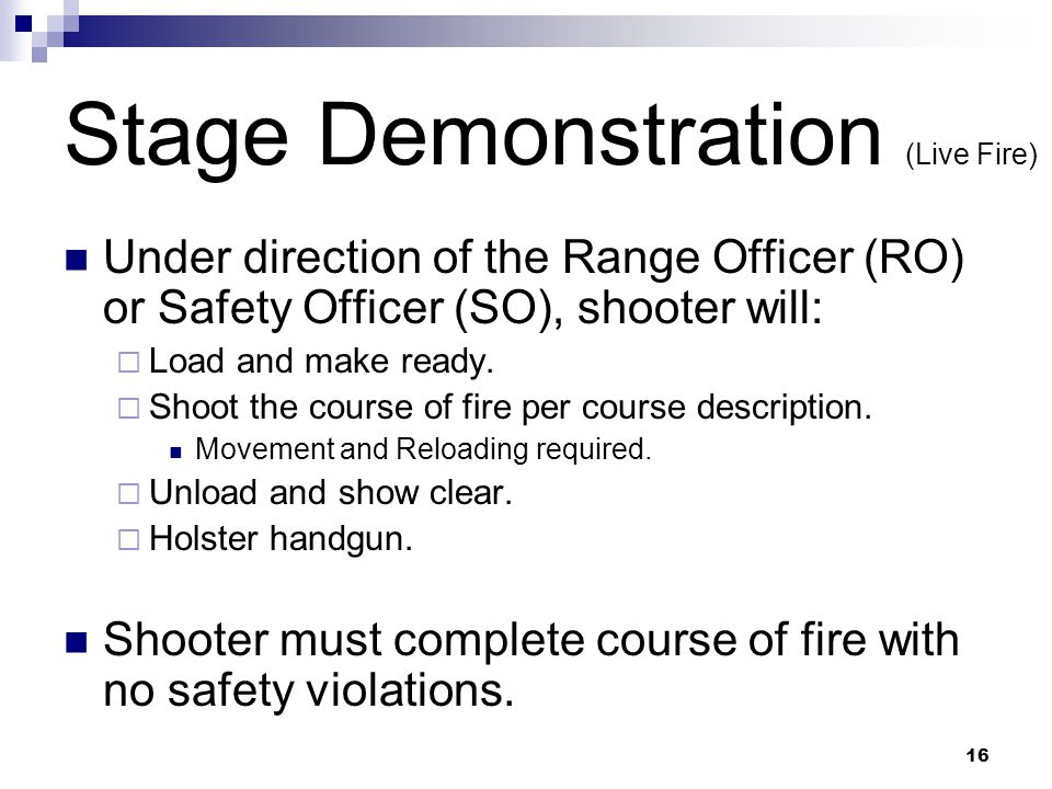16 Stage Demonstration (Live Fire) Under direction of the Range Officer (RO) or Safety Officer (SO), shooter will: Load and make ready.