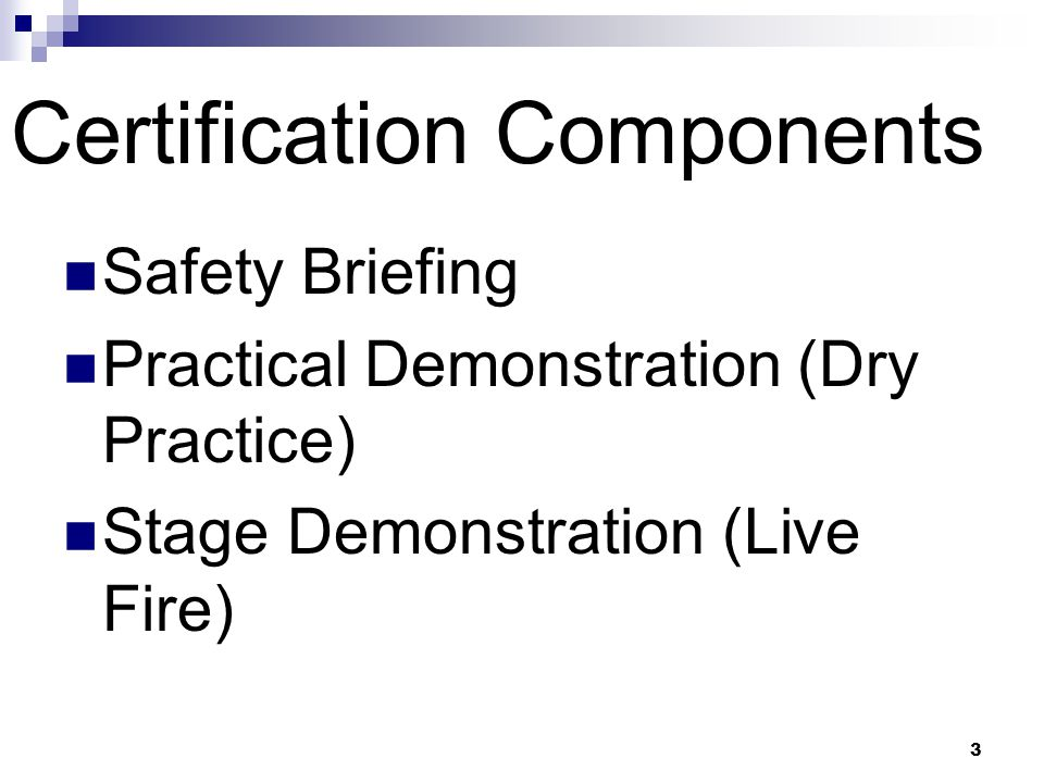 3 Certification Components Safety Briefing Practical Demonstration (Dry Practice) Stage Demonstration (Live Fire)