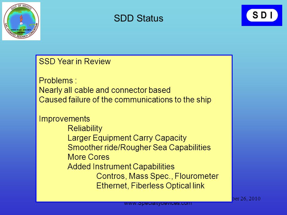 October 26, 2010 Specialty Devices, Inc www.Specialtydevices.com SDD Status SSD Transitioned to MMRI Staff Upgrades Coming: 2000 m working depth SSD Year in Review Problems : Nearly all cable and connector based Caused failure of the communications to the ship Improvements Reliability Larger Equipment Carry Capacity Smoother ride/Rougher Sea Capabilities More Cores Added Instrument Capabilities Contros, Mass Spec., Flourometer Ethernet, Fiberless Optical link