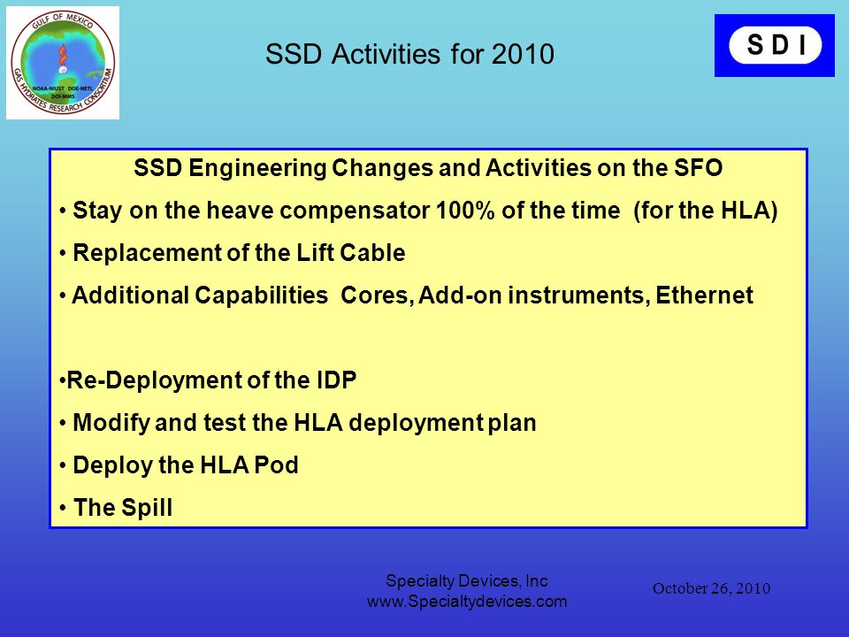 October 26, 2010 Specialty Devices, Inc www.Specialtydevices.com SSD Engineering Changes and Activities on the SFO Stay on the heave compensator 100% of the time (for the HLA) Replacement of the Lift Cable Additional Capabilities Cores, Add-on instruments, Ethernet Re-Deployment of the IDP Modify and test the HLA deployment plan Deploy the HLA Pod The Spill SSD Activities for 2010