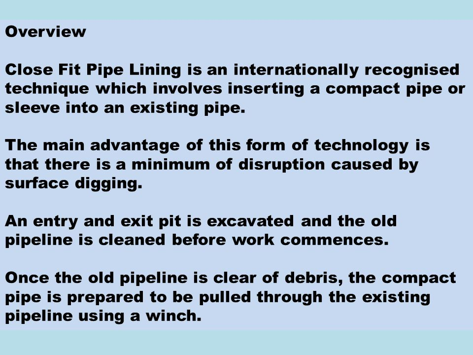 Overview Close Fit Pipe Lining is an internationally recognised technique which involves inserting a compact pipe or sleeve into an existing pipe.