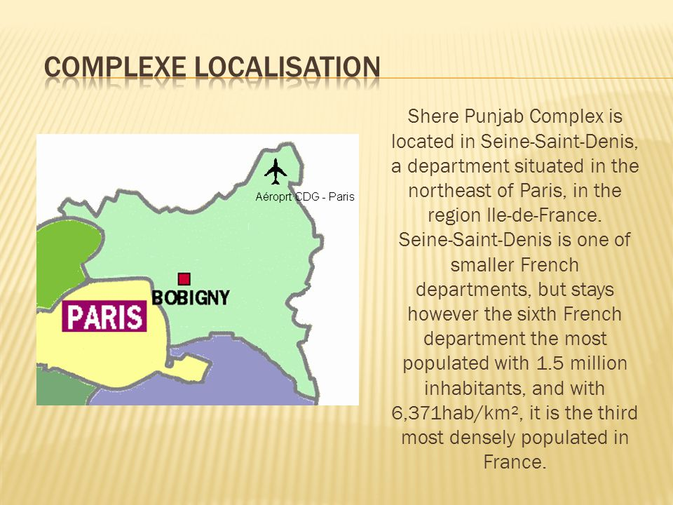 Shere Punjab Complex is located in Seine-Saint-Denis, a department situated in the northeast of Paris, in the region Ile-de-France.