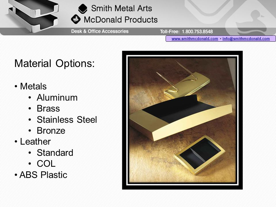 Material Options: Metals Aluminum Brass Stainless Steel Bronze Leather Standard COL ABS Plastic www.smithmcdonald.comwww.smithmcdonald.com info@smithmcdonald.com info@smithmcdonald.com