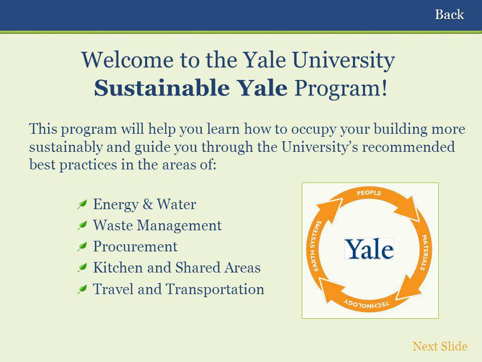 This program will help you learn how to occupy your building more sustainably and guide you through the Universitys recommended best practices in the areas of: Energy & Water Waste Management Procurement Kitchen and Shared Areas Travel and Transportation Welcome to the Yale University Sustainable Yale Program.