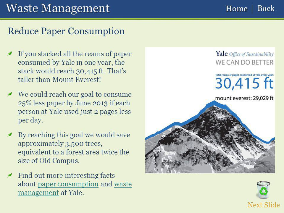 Waste Management Waste Management Reduce Paper Consumption Next Slide If you stacked all the reams of paper consumed by Yale in one year, the stack would reach 30,415 ft.