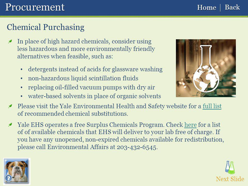 Chemical Purchasing In place of high hazard chemicals, consider using less hazardous and more environmentally friendly alternatives when feasible, such as: detergents instead of acids for glassware washing non-hazardous liquid scintillation fluids replacing oil-filled vacuum pumps with dry air water-based solvents in place of organic solvents Please visit the Yale Environmental Health and Safety website for a full list of recommended chemical substitutions.full list Yale EHS operates a free Surplus Chemicals Program.