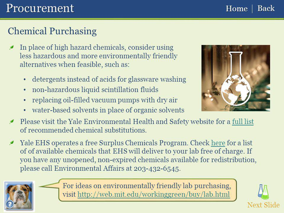 Chemical Purchasing In place of high hazard chemicals, consider using less hazardous and more environmentally friendly alternatives when feasible, such as: detergents instead of acids for glassware washing non-hazardous liquid scintillation fluids replacing oil-filled vacuum pumps with dry air water-based solvents in place of organic solvents For ideas on environmentally friendly lab purchasing, visit http://web.mit.edu/workinggreen/buy/lab.html Next Slide Please visit the Yale Environmental Health and Safety website for a full list of recommended chemical substitutions.full list Yale EHS operates a free Surplus Chemicals Program.
