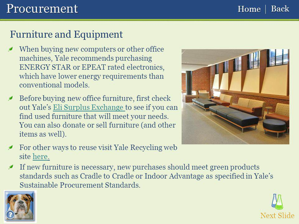Furniture and Equipment Procurement Procurement Next Slide Home Home Back Back If new furniture is necessary, new purchases should meet green products standards such as Cradle to Cradle or Indoor Advantage as specified in Yales Sustainable Procurement Standards.