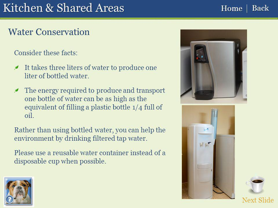 Kitchen & Shared Areas Water Conservation Next Slide Home Home Back Back Consider these facts: It takes three liters of water to produce one liter of bottled water.