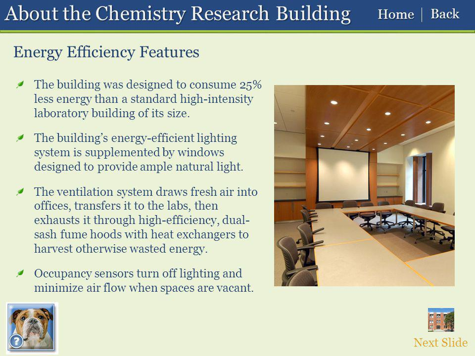 About the Chemistry Research Building Energy Efficiency Features The building was designed to consume 25% less energy than a standard high-intensity laboratory building of its size.