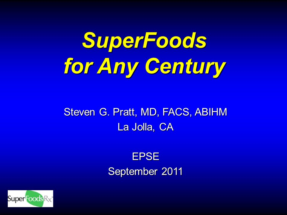 SuperFoods for Any Century Steven G. Pratt, MD, FACS, ABIHM La Jolla, CA EPSE September 2011