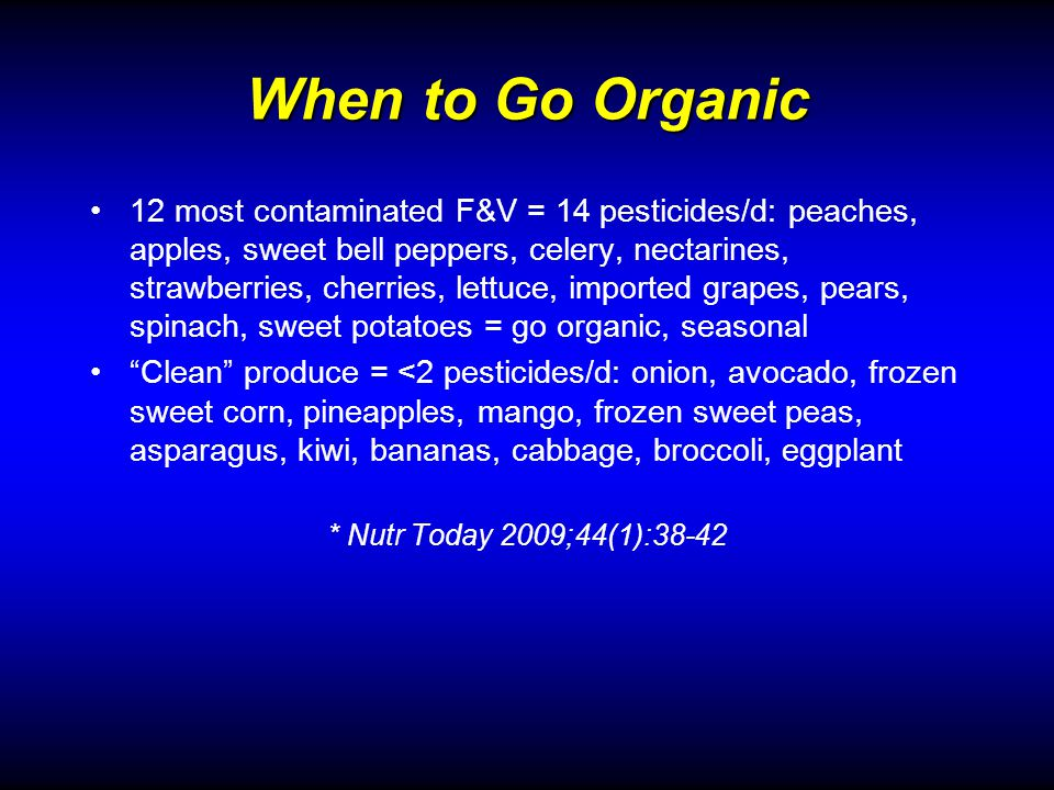 When to Go Organic 12 most contaminated F&V = 14 pesticides/d: peaches, apples, sweet bell peppers, celery, nectarines, strawberries, cherries, lettuce, imported grapes, pears, spinach, sweet potatoes = go organic, seasonal Clean produce = <2 pesticides/d: onion, avocado, frozen sweet corn, pineapples, mango, frozen sweet peas, asparagus, kiwi, bananas, cabbage, broccoli, eggplant * Nutr Today 2009;44(1):38-42