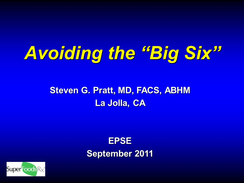 Avoiding the Big Six Steven G. Pratt, MD, FACS, ABHM La Jolla, CA EPSE September 2011