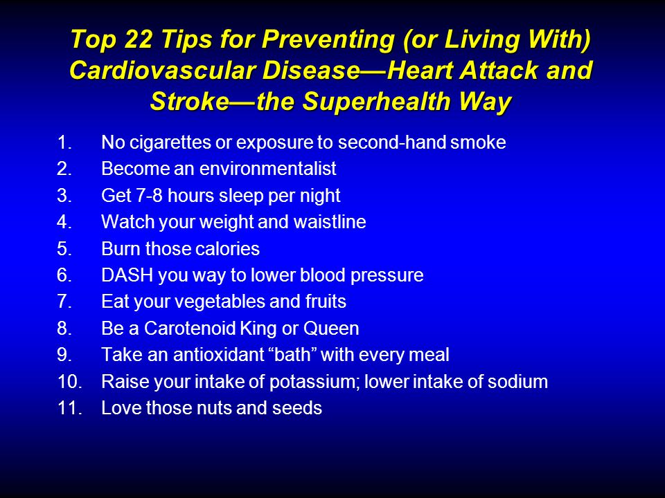 Top 22 Tips for Preventing (or Living With) Cardiovascular DiseaseHeart Attack and Strokethe Superhealth Way 1.No cigarettes or exposure to second-hand smoke 2.Become an environmentalist 3.Get 7-8 hours sleep per night 4.Watch your weight and waistline 5.Burn those calories 6.DASH you way to lower blood pressure 7.Eat your vegetables and fruits 8.Be a Carotenoid King or Queen 9.Take an antioxidant bath with every meal 10.Raise your intake of potassium; lower intake of sodium 11.Love those nuts and seeds