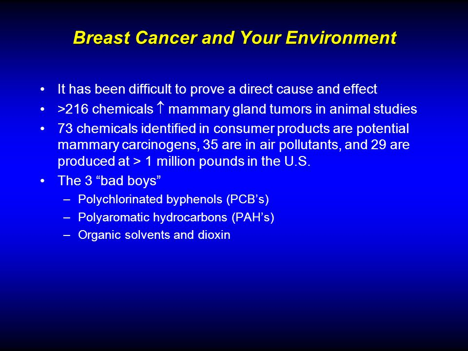 Breast Cancer and Your Environment It has been difficult to prove a direct cause and effect >216 chemicals mammary gland tumors in animal studies 73 chemicals identified in consumer products are potential mammary carcinogens, 35 are in air pollutants, and 29 are produced at > 1 million pounds in the U.S.