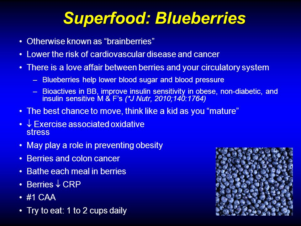 Superfood: Blueberries Otherwise known as brainberries Lower the risk of cardiovascular disease and cancer There is a love affair between berries and your circulatory system –Blueberries help lower blood sugar and blood pressure –Bioactives in BB, improve insulin sensitivity in obese, non-diabetic, and insulin sensitive M & Fs (*J Nutr, 2010;140:1764) The best chance to move, think like a kid as you mature Exercise associated oxidative stress May play a role in preventing obesity Berries and colon cancer Bathe each meal in berries Berries CRP #1 CAA Try to eat: 1 to 2 cups daily