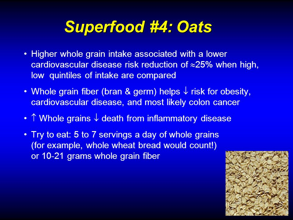 Superfood #4: Oats Superfood #4: Oats Higher whole grain intake associated with a lower cardiovascular disease risk reduction of 25% when high, low quintiles of intake are compared Whole grain fiber (bran & germ) helps risk for obesity, cardiovascular disease, and most likely colon cancer Whole grains death from inflammatory disease Try to eat: 5 to 7 servings a day of whole grains (for example, whole wheat bread would count!) or 10-21 grams whole grain fiber