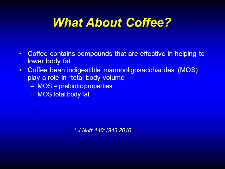 Coffee contains compounds that are effective in helping to lower body fat Coffee bean indigestible mannooligosaccharides (MOS) play a role in total body volume –MOS = prebiotic properties –MOS total body fat What About Coffee.