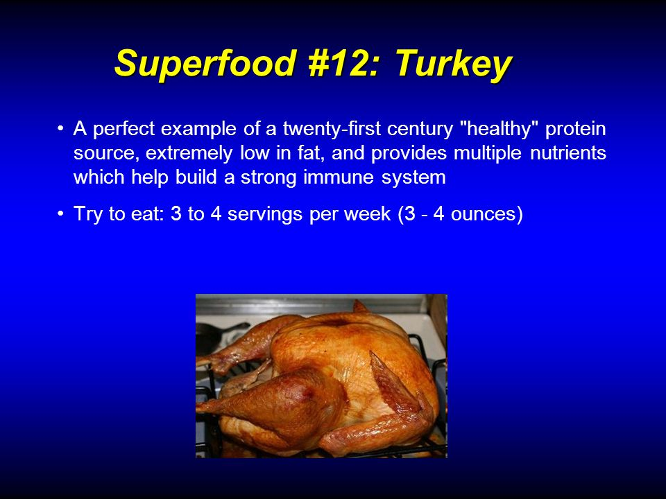 Superfood #12: Turkey A perfect example of a twenty-first century healthy protein source, extremely low in fat, and provides multiple nutrients which help build a strong immune system Try to eat: 3 to 4 servings per week (3 - 4 ounces)