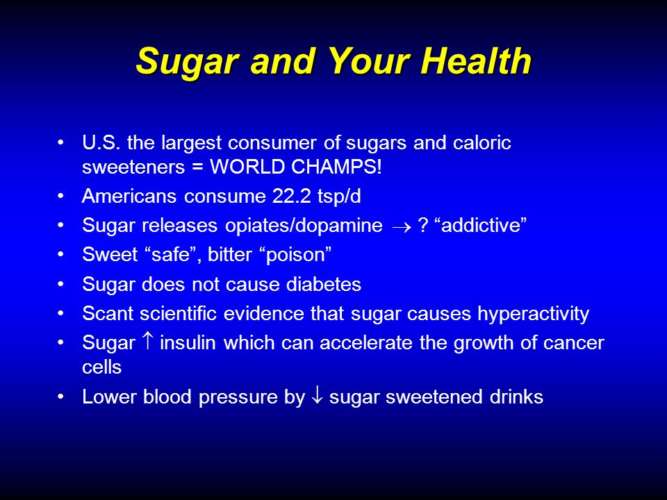 Sugar and Your Health U.S. the largest consumer of sugars and caloric sweeteners = WORLD CHAMPS.