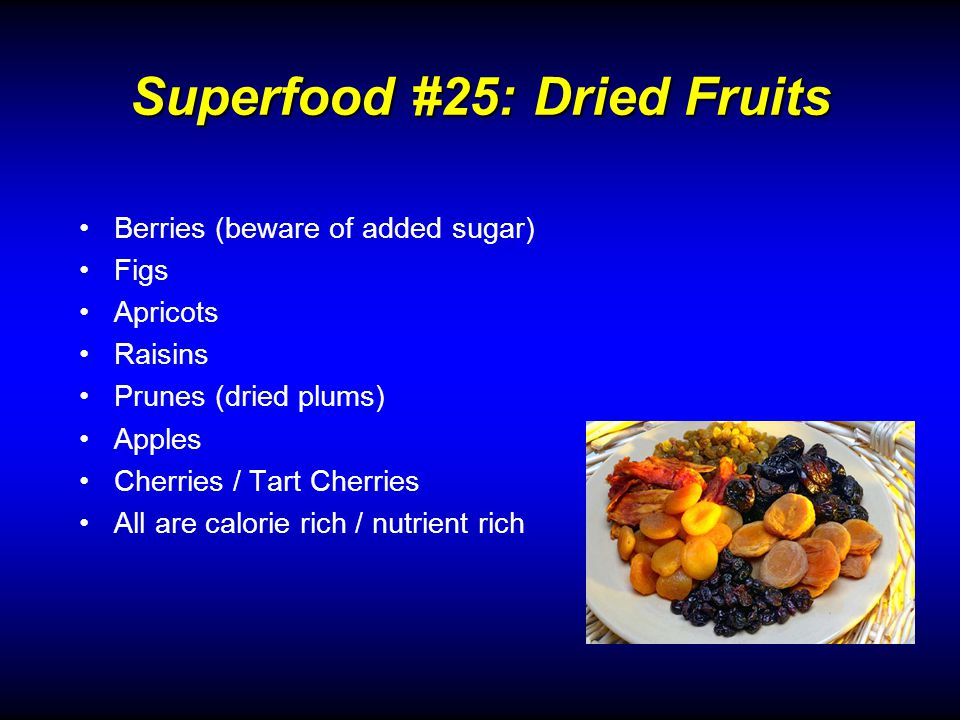 Berries (beware of added sugar) Figs Apricots Raisins Prunes (dried plums) Apples Cherries / Tart Cherries All are calorie rich / nutrient rich Superfood #25: Dried Fruits