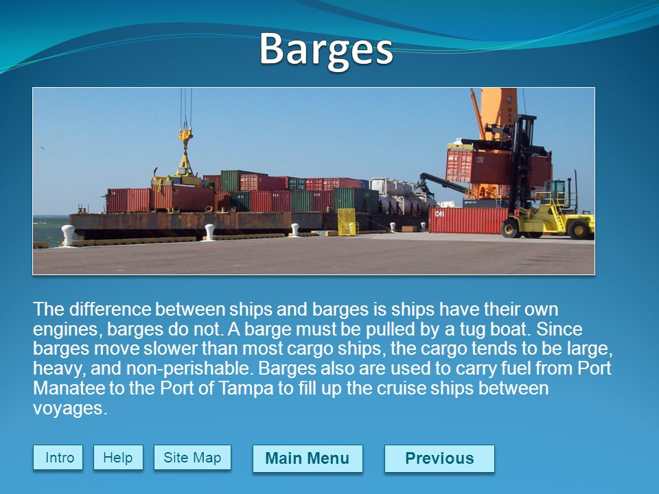 Previous Main Menu Site Map Intro Help The difference between ships and barges is ships have their own engines, barges do not.