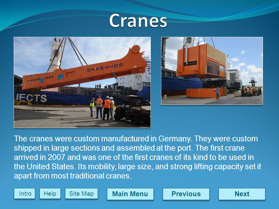 Next Previous Main Menu Site Map Intro Help The cranes were custom manufactured in Germany.