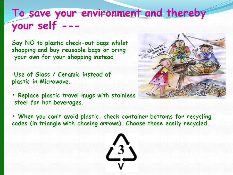 To save your environment and thereby your self --- Say NO to plastic check-out bags whilst shopping and buy reusable bags or bring your own for your shopping instead Use of Glass / Ceramic instead of plastic in Microwave.