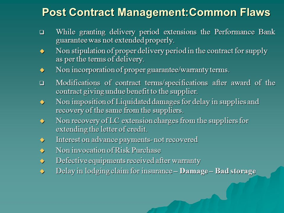 Post Contract Management:Common Flaws While granting delivery period extensions the Performance Bank guarantee was not extended properly.