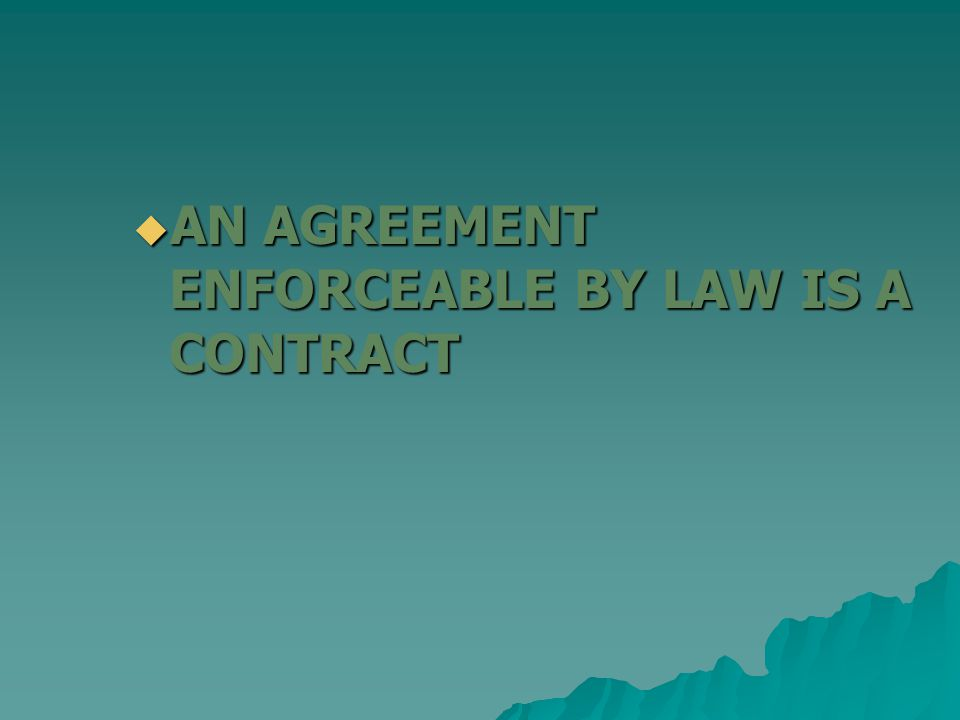 AN AGREEMENT ENFORCEABLE BY LAW IS A CONTRACT AN AGREEMENT ENFORCEABLE BY LAW IS A CONTRACT
