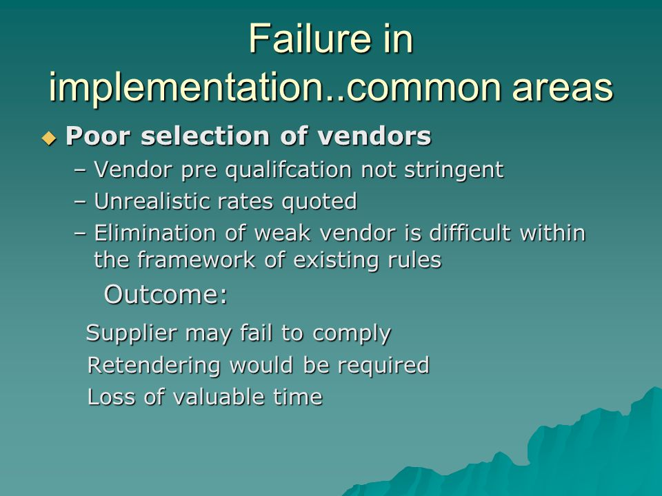 Failure in implementation..common areas Poor selection of vendors Poor selection of vendors –Vendor pre qualifcation not stringent –Unrealistic rates quoted –Elimination of weak vendor is difficult within the framework of existing rules Outcome: Outcome: Supplier may fail to comply Supplier may fail to comply Retendering would be required Retendering would be required Loss of valuable time Loss of valuable time