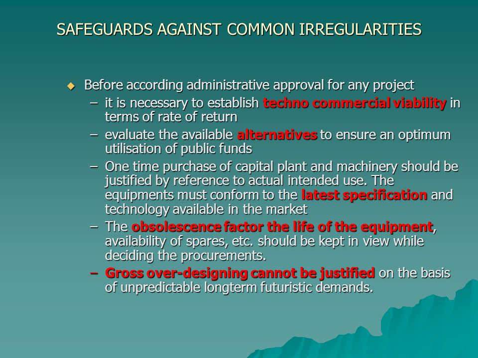SAFEGUARDS AGAINST COMMON IRREGULARITIES Before according administrative approval for any project Before according administrative approval for any project –it is necessary to establish techno commercial viability in terms of rate of return –evaluate the available alternatives to ensure an optimum utilisation of public funds –One time purchase of capital plant and machinery should be justified by reference to actual intended use.