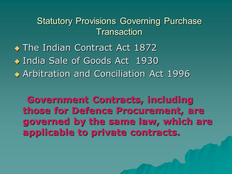 Statutory Provisions Governing Purchase Transaction The Indian Contract Act 1872 The Indian Contract Act 1872 India Sale of Goods Act 1930 India Sale of Goods Act 1930 Arbitration and Conciliation Act 1996 Arbitration and Conciliation Act 1996 Government Contracts, including those for Defence Procurement, are governed by the same law, which are applicable to private contracts.