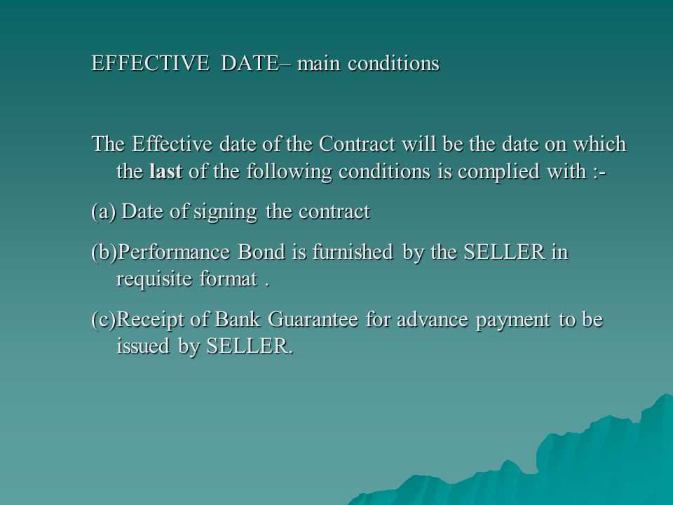 EFFECTIVE DATE– main conditions The Effective date of the Contract will be the date on which the last of the following conditions is complied with :- (a) Date of signing the contract (b)Performance Bond is furnished by the SELLER in requisite format.