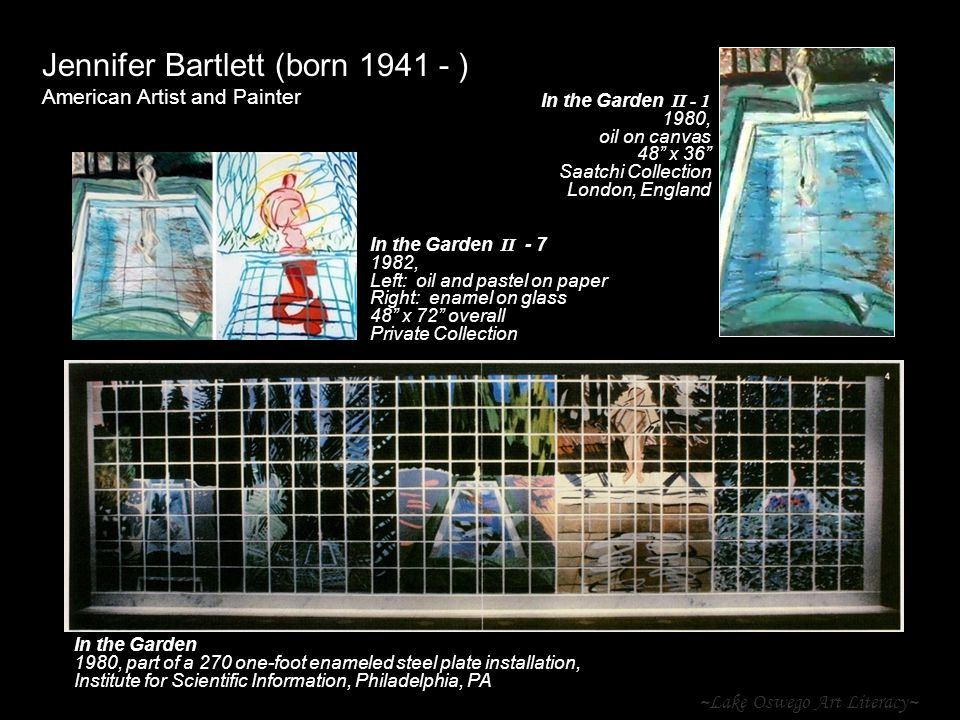 ~Lake Oswego Art Literacy~ Jennifer Bartlett (born 1941 - ) American Artist and Painter In the Garden II - 1 1980, oil on canvas 48 x 36 Saatchi Collection London, England In the Garden 1980, part of a 270 one-foot enameled steel plate installation, Institute for Scientific Information, Philadelphia, PA In the Garden II - 7 1982, Left: oil and pastel on paper Right: enamel on glass 48 x 72 overall Private Collection