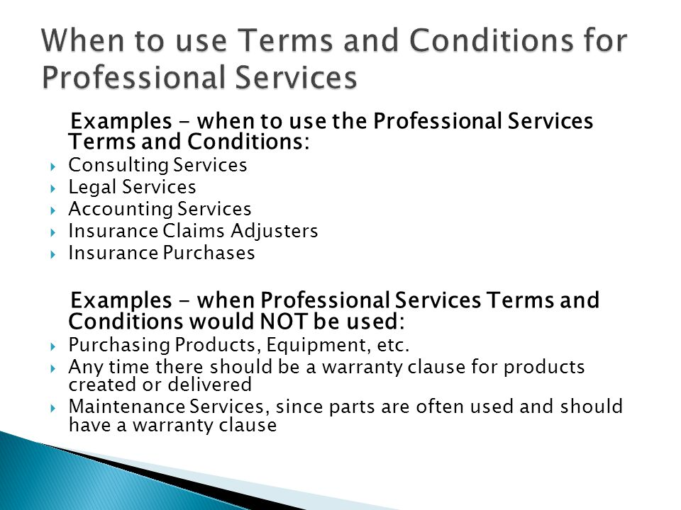 Examples - when to use the Professional Services Terms and Conditions: Consulting Services Legal Services Accounting Services Insurance Claims Adjusters Insurance Purchases Examples - when Professional Services Terms and Conditions would NOT be used: Purchasing Products, Equipment, etc.