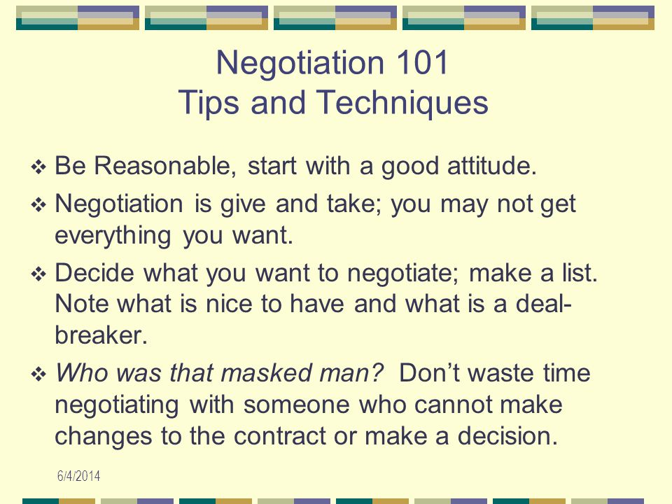 6/4/2014 Negotiation 101 Tips and Techniques Be Reasonable, start with a good attitude.